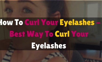 How to curl your eyelashes - best ways to curl your eyelashes
