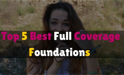 Top 5 Best Full Coverage Foundations