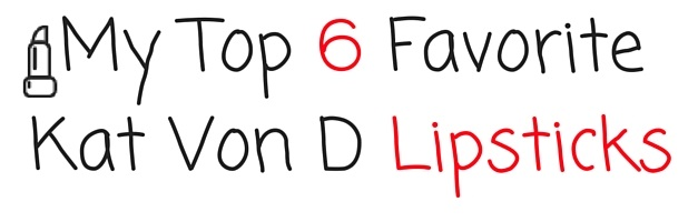 My Top 6 Favorite Kat Von D Lipsticks