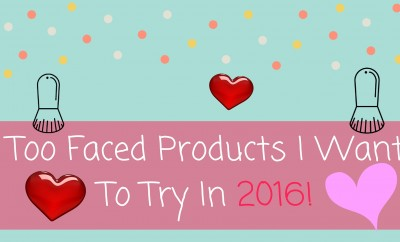 Too Faced Products I Want To Try In 2016