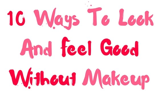 10 Ways To Look And Feel Good Without Makeup
