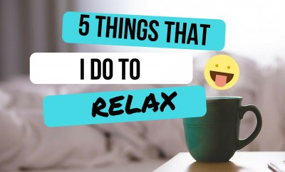 5 Things That I Do To Relax