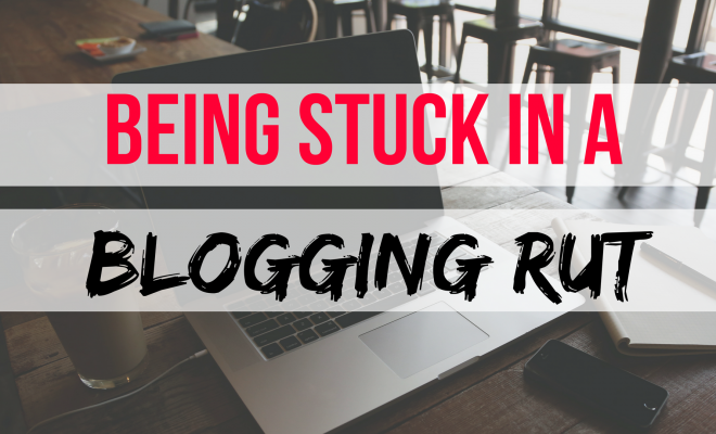I am Stuck In A Blogging Rut