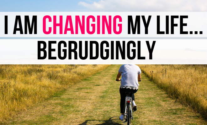 I Am Changing My Life...Begrudgingly